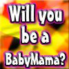 Play Will you be a BabyMama Soon